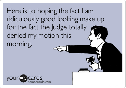 Here is to hoping the fact I am ridiculously good looking make up for the fact the Judge totally denied my motion this morning.