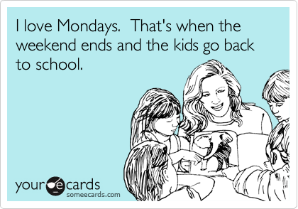 I love Mondays.  That's when the weekend ends and the kids go back to school.