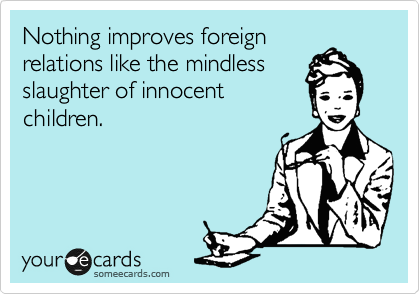 Nothing improves foreign relations like the mindless slaughter of innocent children.