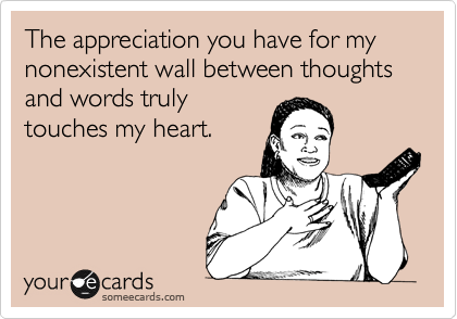 The appreciation you have for my nonexistent wall between thoughts and words truly touches my heart.