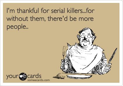 I'm thankful for serial killers...for without them, there'd be more people..