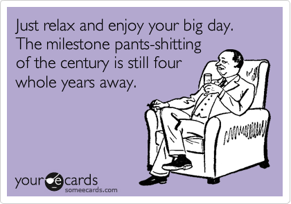 Just relax and enjoy your big day. The milestone pants-shitting of the century is still four whole years away.