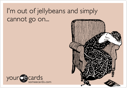 I'm out of jellybeans and simply cannot go on...