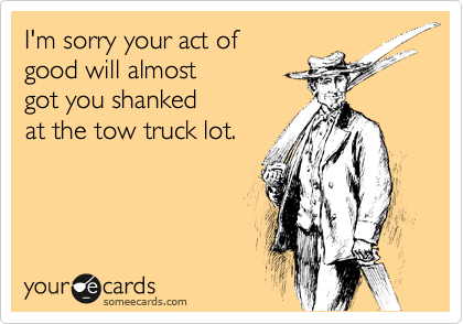 I'm sorry your act of  good will almost got you shanked  at the tow truck lot.