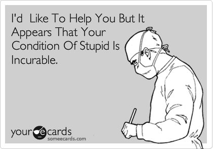 I'd  Like To Help You But It Appears That Your Condition Of Stupid Is Incurable.