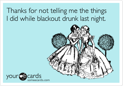 Thanks for not telling me the things I did while blackout drunk last night.