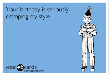 Your birthday is seriously cramping my style