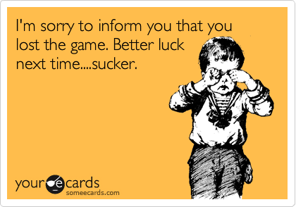 I M Sorry To Inform You That You Lost The Game Better Luck Next Time Sucker Apology Ecard