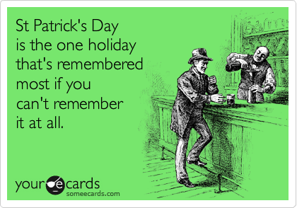 St Patrick's Day  is the one holiday that's remembered most if you can't remember it at all.
