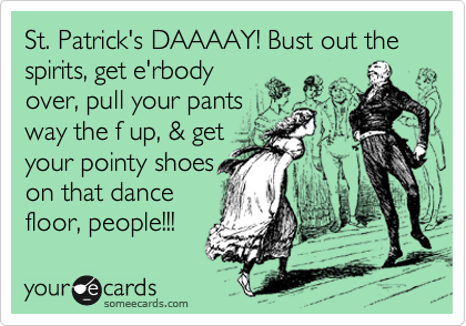 St. Patrick's DAAAAY! Bust out the spirits, get e'rbody over, pull your pants way the f up, & get your pointy shoes on that dance floor, people!!!