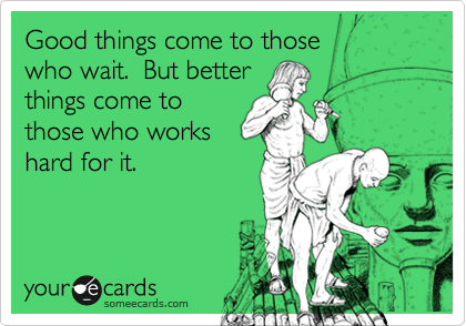 Good things come to those  who wait.  But better things come to those who works hard for it.