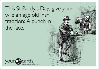 This St Paddy's Day, give your wife an age old Irish tradition: A punch in the face.