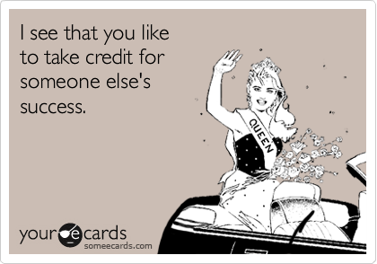 I see that you like  to take credit for  someone else's success.