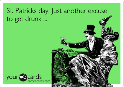 St. Patricks day, Just another excuse to get drunk ...