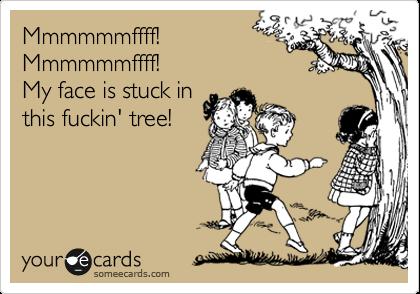 Mmmmmmffff!  Mmmmmmffff!  My face is stuck in  this fuckin' tree!