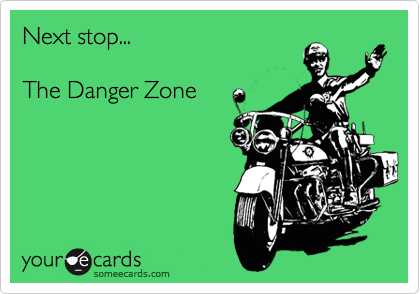 Next stop...  The Danger Zone