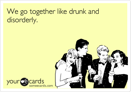 We go together like drunk and disorderly.