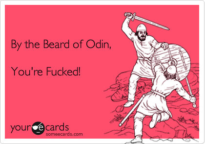 By the Beard of Odin,  You're Fucked!