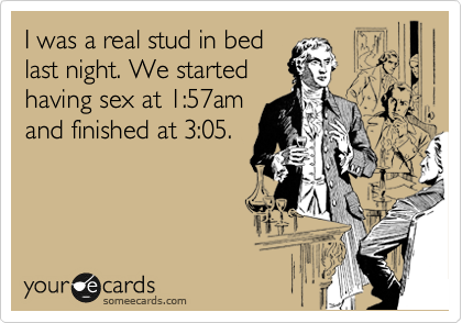 I was a real stud in bed  last night. We started  having sex at 1:57am and finished at 3:05.