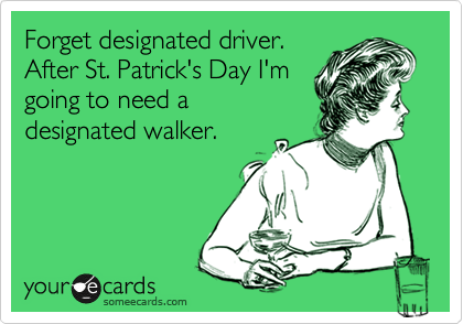Forget designated driver. After St. Patrick's Day I'm going to need a designated walker.