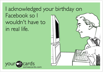 I acknowledged your birthday on Facebook so I wouldn't have to in real life.