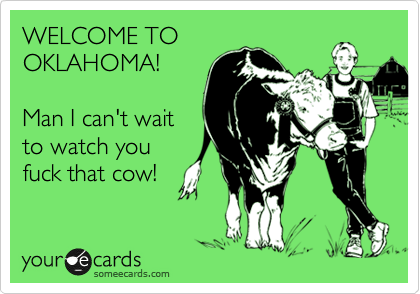 WELCOME TO OKLAHOMA!  Man I can't wait to watch you fuck that cow!
