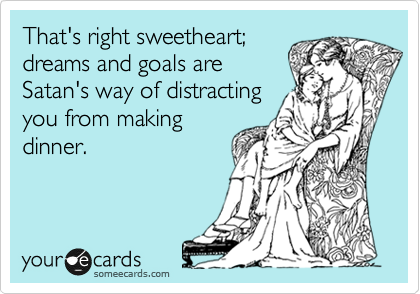 That's right sweetheart; dreams and goals are Satan's way of distracting you from making dinner.