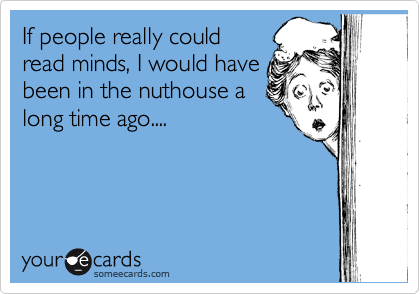 If people really could read minds, I would have been in the nuthouse a long time ago....