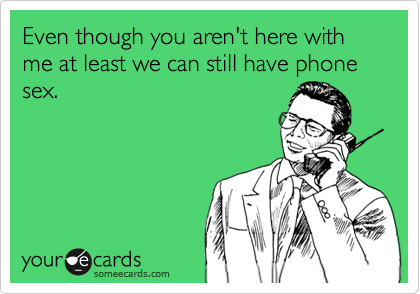Even though you aren't here with me at least we can still have phone sex.