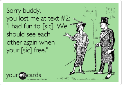 """Sorry buddy,  you lost me at text %232: """"I had fun to %5Bsic%5D. We should see each  other again when  your %5Bsic%5D free."""""""