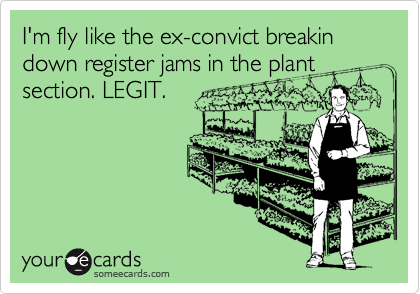 I'm fly like the ex-convict breakin down register jams in the plant section. LEGIT.