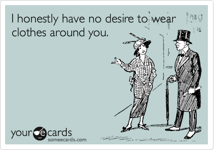 I honestly have no desire to wear clothes around you.