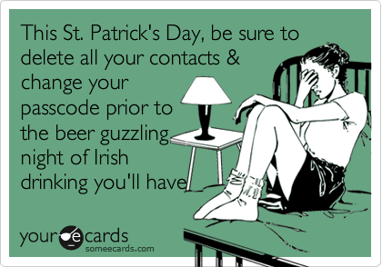 This St. Patrick's Day, be sure to delete all your contacts & change your passcode prior to the beer guzzling night of Irish drinking you'll have