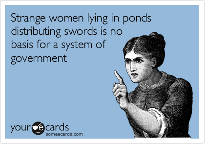 Strange women lying in ponds distributing swords is no basis for a system of government