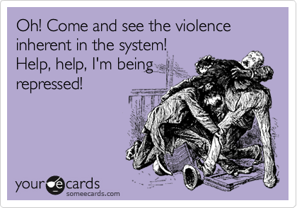 Oh! Come and see the violence inherent in the system! Help, help, I'm being repressed!