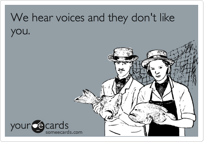 We hear voices and they don't like you.