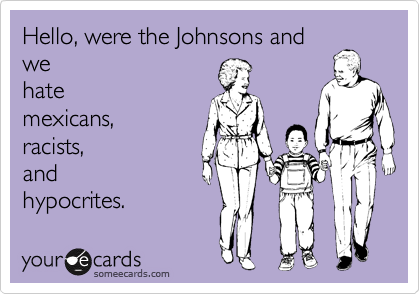 Hello, were the Johnsons and we hate mexicans, racists, and hypocrites.