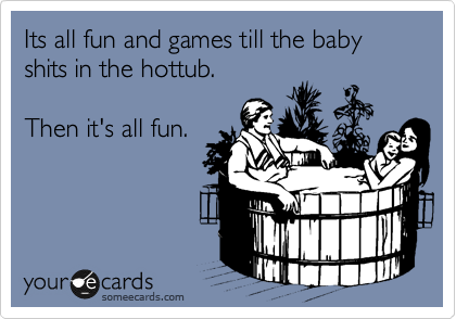 Its all fun and games till the baby shits in the hottub.   Then it's all fun.