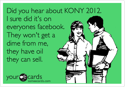 Did you hear about KONY 2012.    I sure did it's on everyones facebook.     They won't get a dime from me, they have oil they can sell.