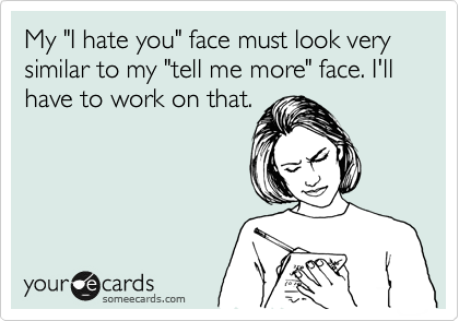 """My """"I hate you"""" face must look very similar to my """"tell me more"""" face. I'll have to work on that."""
