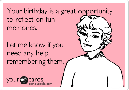 Your birthday is a great opportunity to reflect on fun  memories.   Let me know if you  need any help remembering them.