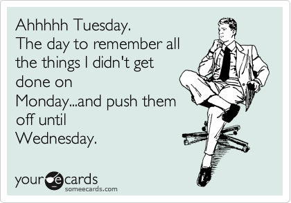 Ahhhhh Tuesday.  The day to remember all  the things I didn't get  done on Monday...and push them  off until Wednesday.