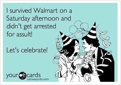 I survived Walmart on a  Saturday afternoon and didn't get arrested for assult!  Let's celebrate!