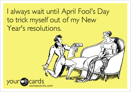 I always wait until April Fool's Day to trick myself out of my New Year's resolutions.