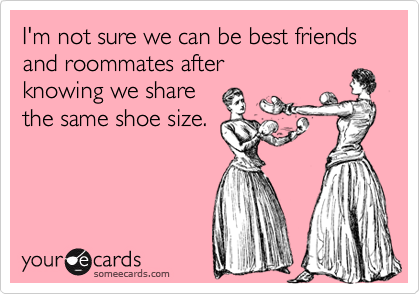 I'm not sure we can be best friends and roommates after knowing we share the same shoe size.