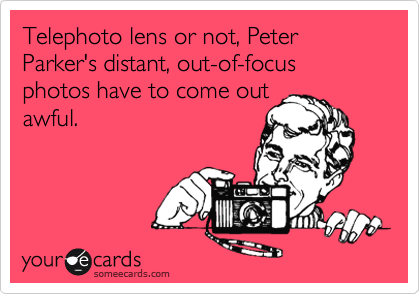 Telephoto lens or not, Peter Parker's distant, out-of-focus photos have to come out  awful.