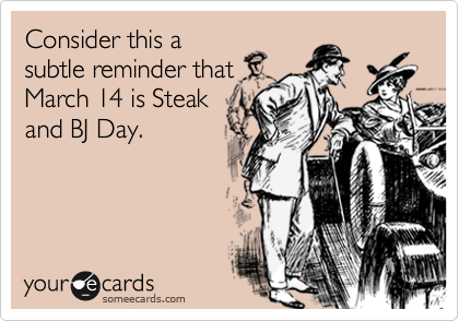 Consider this a subtle reminder that March 14 is Steak and BJ Day.