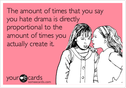 The amount of times that you say you hate drama is directly proportional to the amount of times you actually create it.