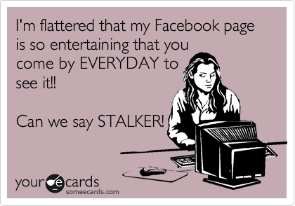 I'm flattered that my Facebook page is so entertaining that you come by EVERYDAY to see it!!  Can we say STALKER!