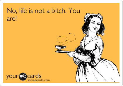 No, life is not a bitch. You are!